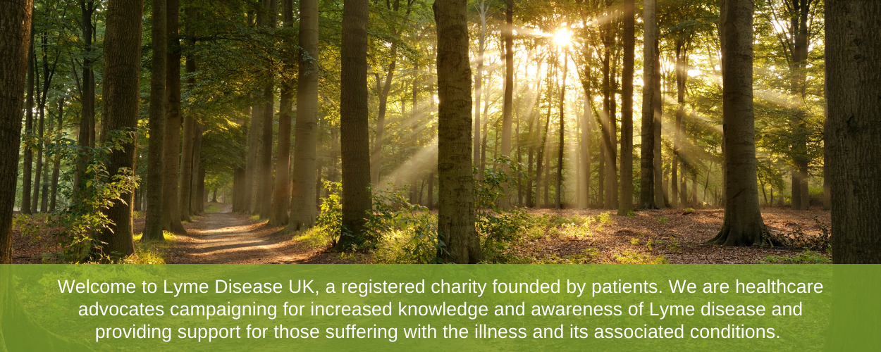 Welcome to Lyme Disease UK, a registered charity founded by Lyme disease patients. We are healthcare advocates campaigning for increased knowledge and awareness of Lyme disease and the associated factors.